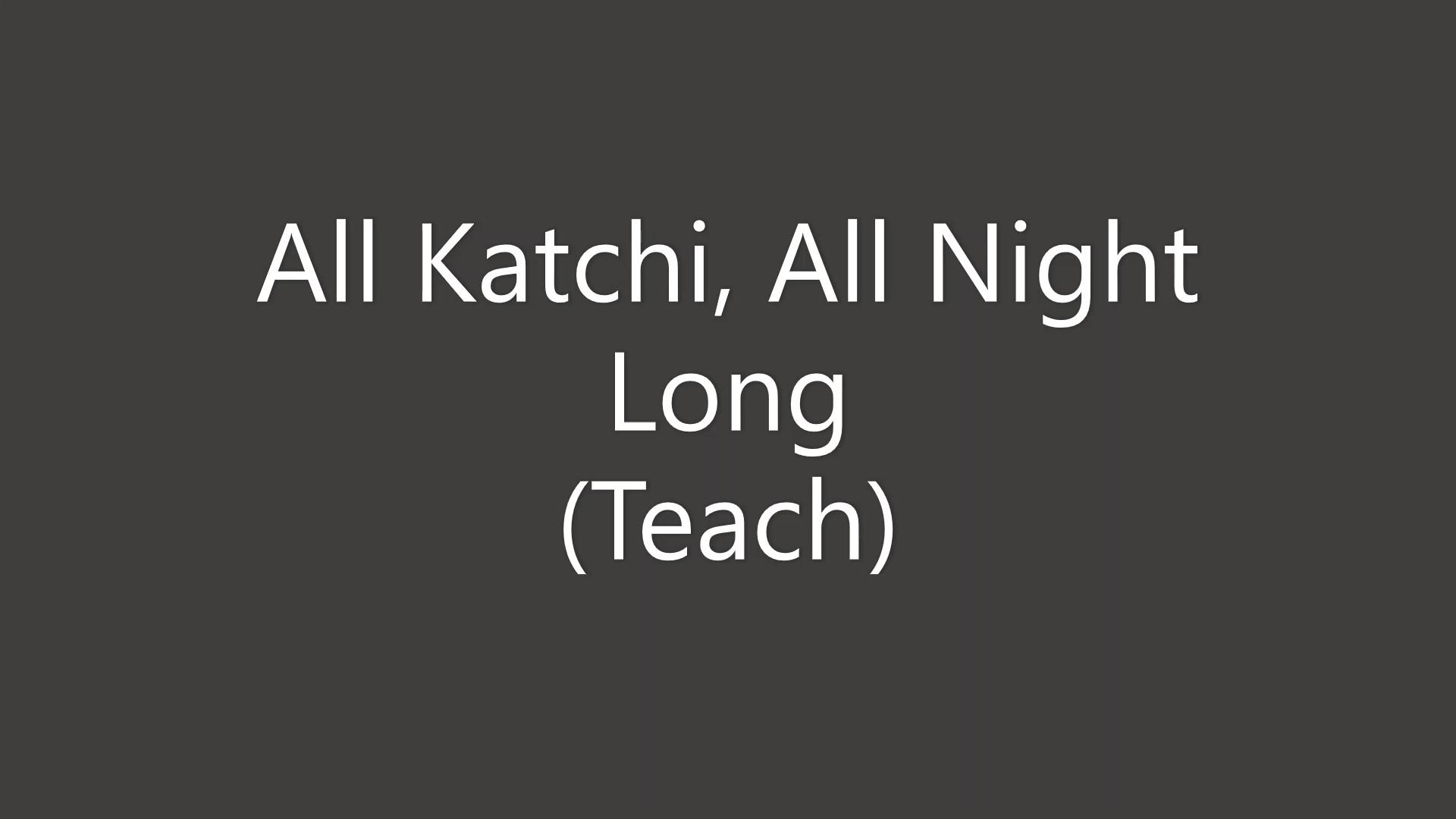 All Katchi, All Night Long Teach