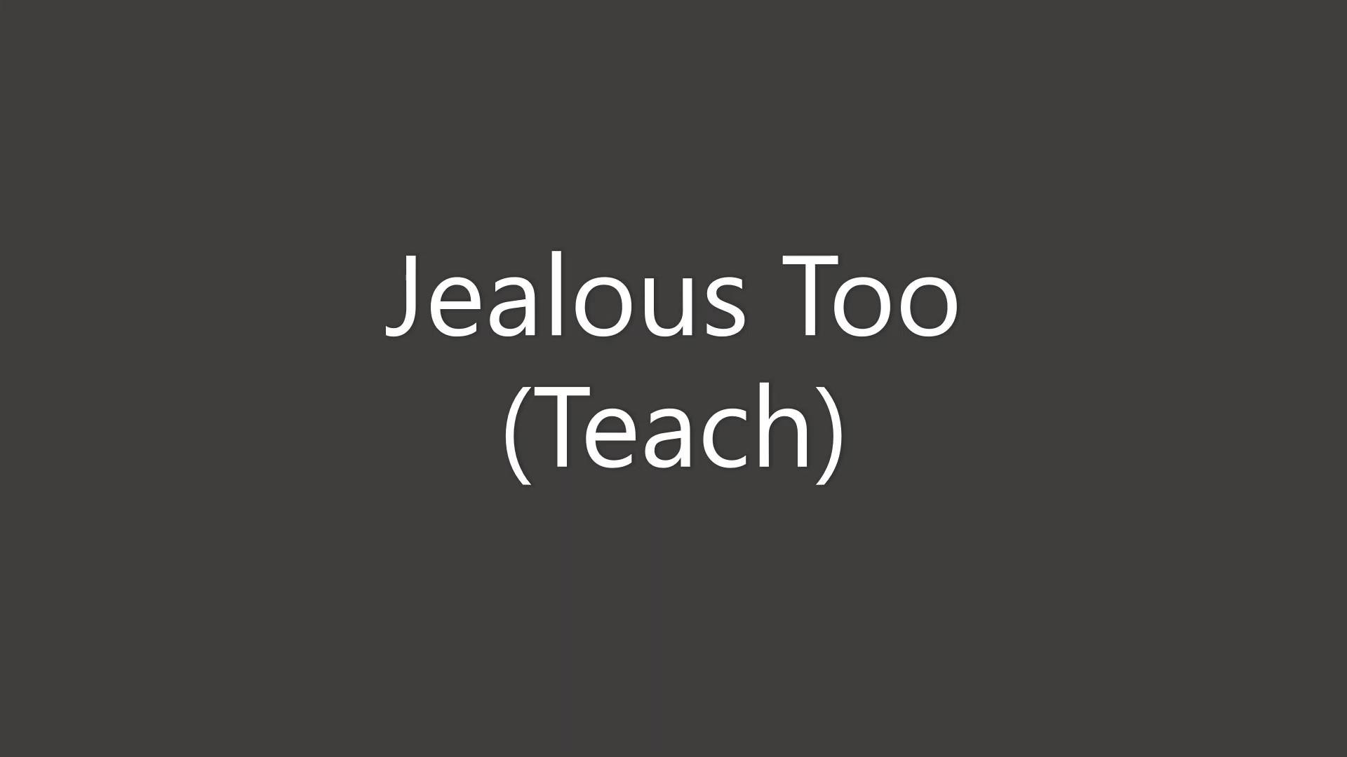 Jealous Too Teach