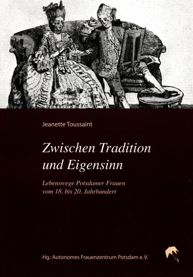 Zwischen Tradition und Eigensinn - Lebenswege Potsdamer Frauen vom 18. bis 20. Jahrhundert